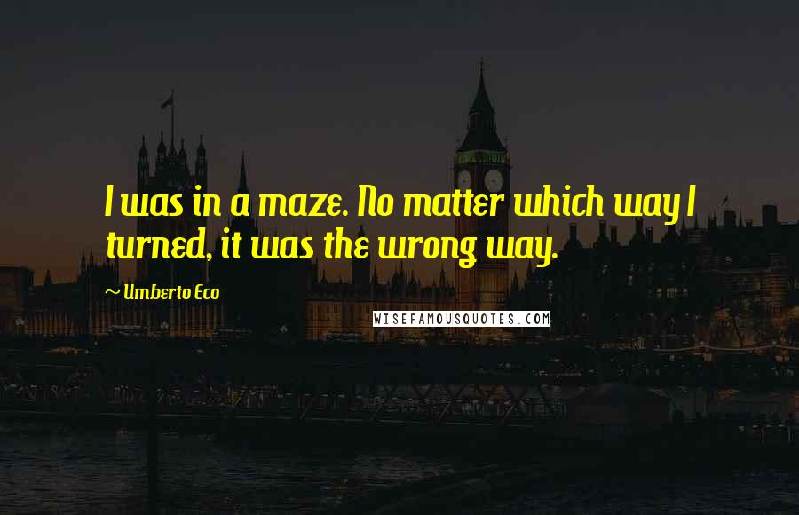 Umberto Eco quotes: I was in a maze. No matter which way I turned, it was the wrong way.