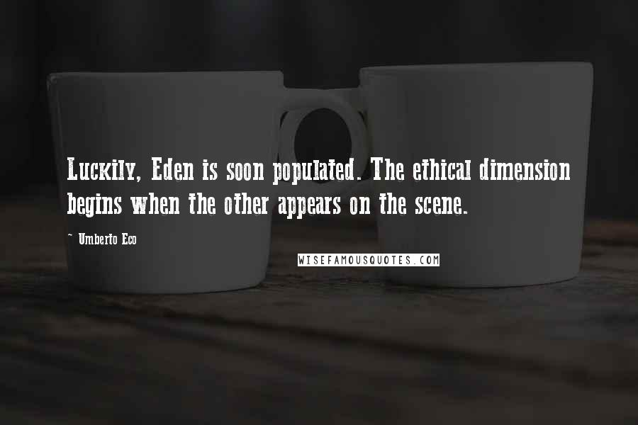Umberto Eco quotes: Luckily, Eden is soon populated. The ethical dimension begins when the other appears on the scene.