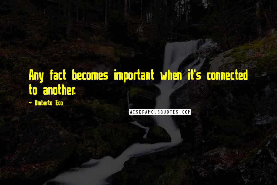 Umberto Eco quotes: Any fact becomes important when it's connected to another.