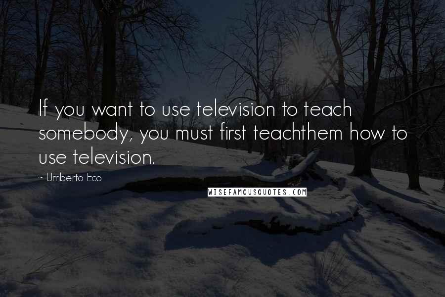 Umberto Eco quotes: If you want to use television to teach somebody, you must first teachthem how to use television.