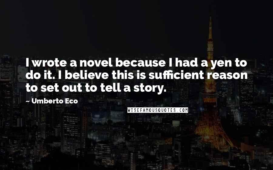 Umberto Eco quotes: I wrote a novel because I had a yen to do it. I believe this is sufficient reason to set out to tell a story.
