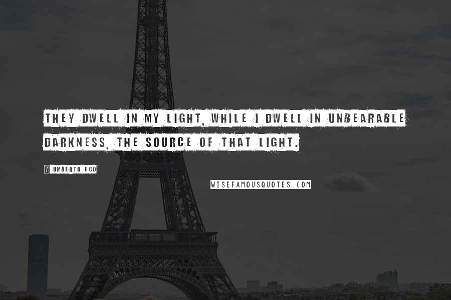 Umberto Eco quotes: They dwell in my light, while I dwell in unbearable darkness, the source of that light.
