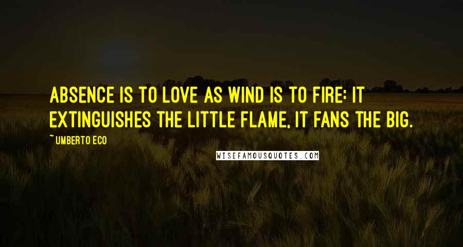 Umberto Eco quotes: Absence is to love as wind is to fire: it extinguishes the little flame, it fans the big.