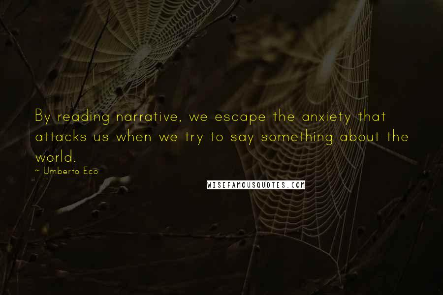 Umberto Eco quotes: By reading narrative, we escape the anxiety that attacks us when we try to say something about the world.
