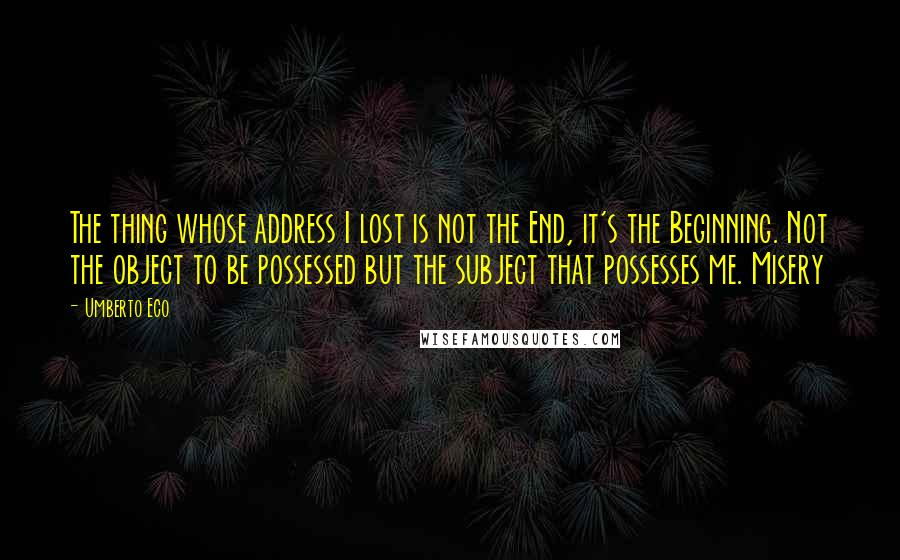 Umberto Eco quotes: The thing whose address I lost is not the End, it's the Beginning. Not the object to be possessed but the subject that possesses me. Misery