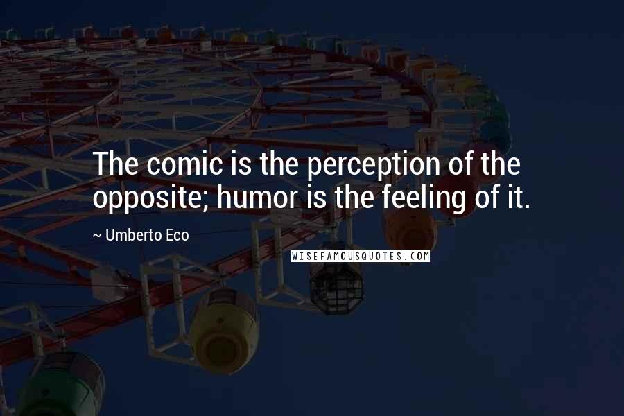 Umberto Eco quotes: The comic is the perception of the opposite; humor is the feeling of it.