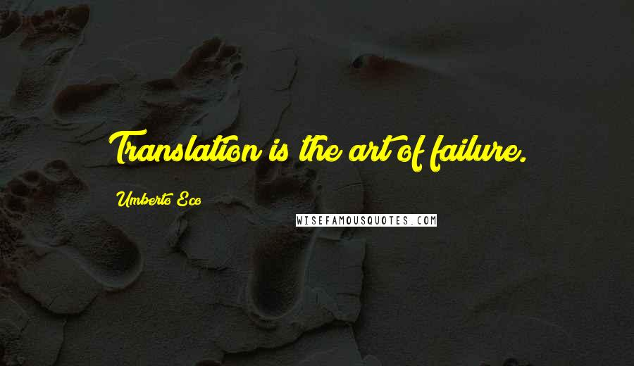 Umberto Eco quotes: Translation is the art of failure.