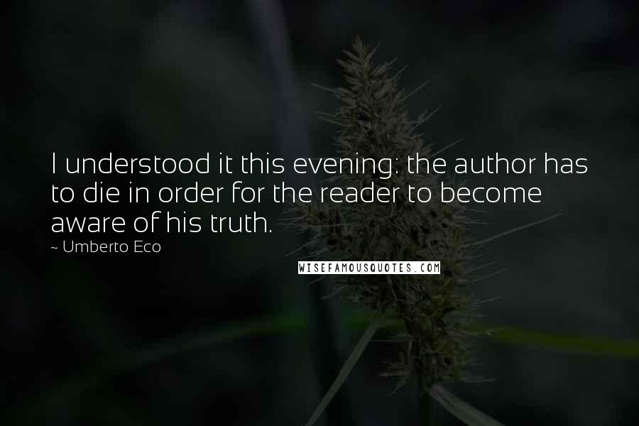 Umberto Eco quotes: I understood it this evening: the author has to die in order for the reader to become aware of his truth.