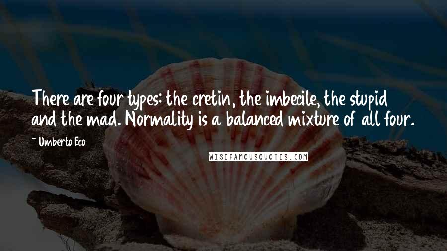 Umberto Eco quotes: There are four types: the cretin, the imbecile, the stupid and the mad. Normality is a balanced mixture of all four.