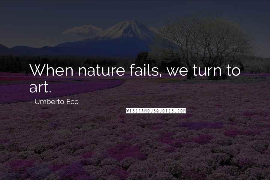 Umberto Eco quotes: When nature fails, we turn to art.