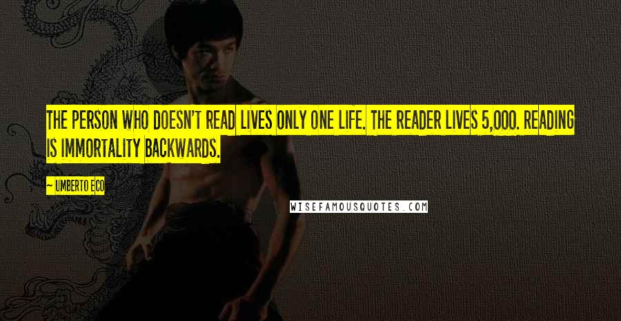Umberto Eco quotes: The person who doesn't read lives only one life. The reader lives 5,000. Reading is immortality backwards.