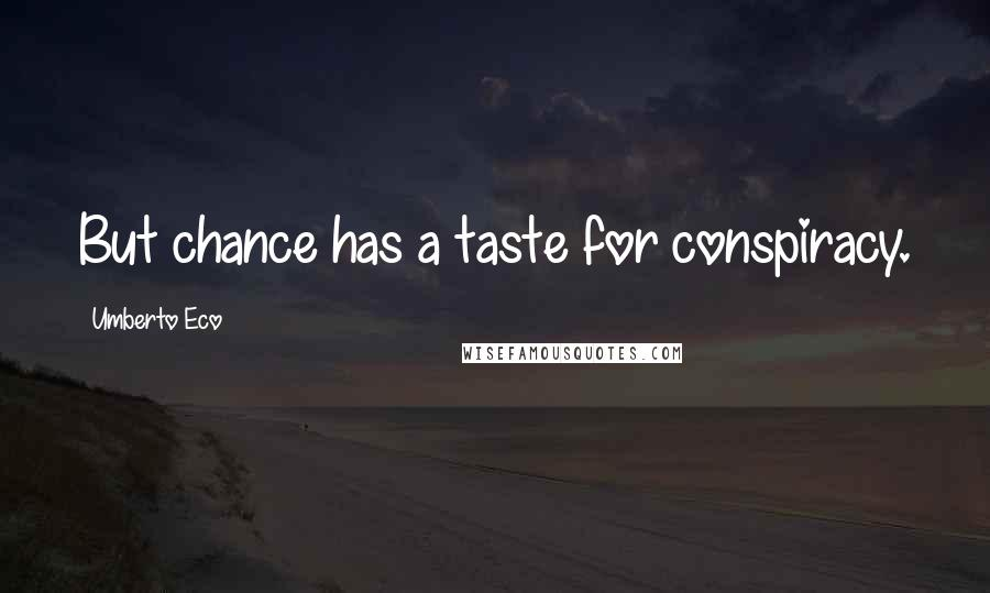Umberto Eco quotes: But chance has a taste for conspiracy.
