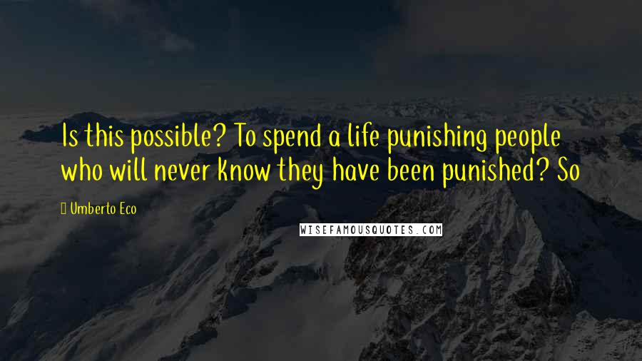 Umberto Eco quotes: Is this possible? To spend a life punishing people who will never know they have been punished? So