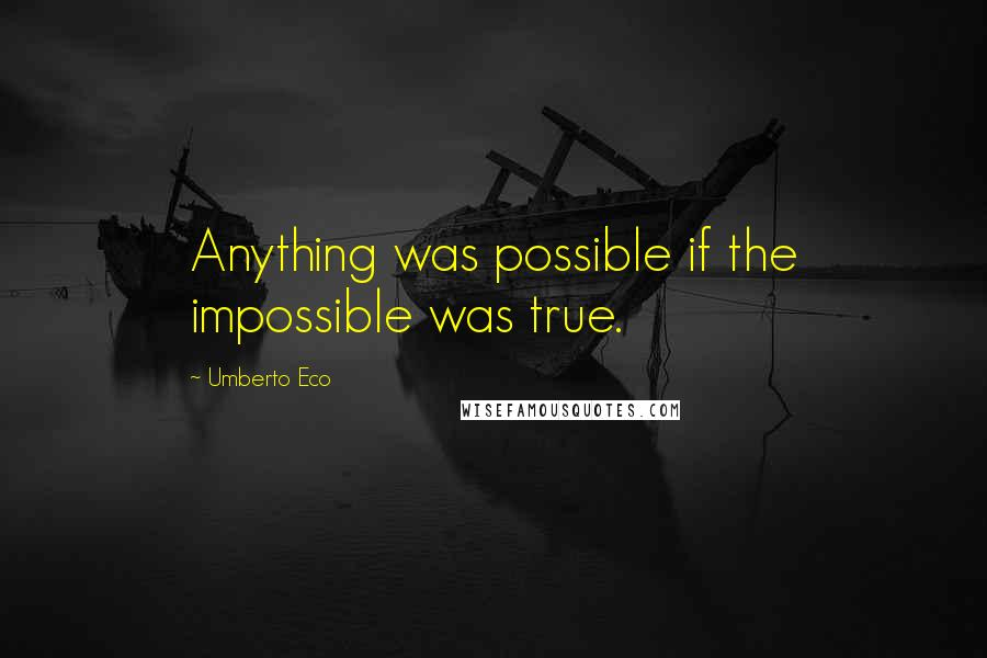 Umberto Eco quotes: Anything was possible if the impossible was true.