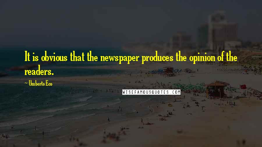 Umberto Eco quotes: It is obvious that the newspaper produces the opinion of the readers.