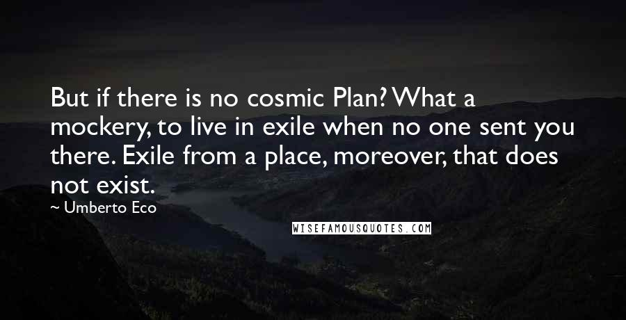 Umberto Eco quotes: But if there is no cosmic Plan? What a mockery, to live in exile when no one sent you there. Exile from a place, moreover, that does not exist.