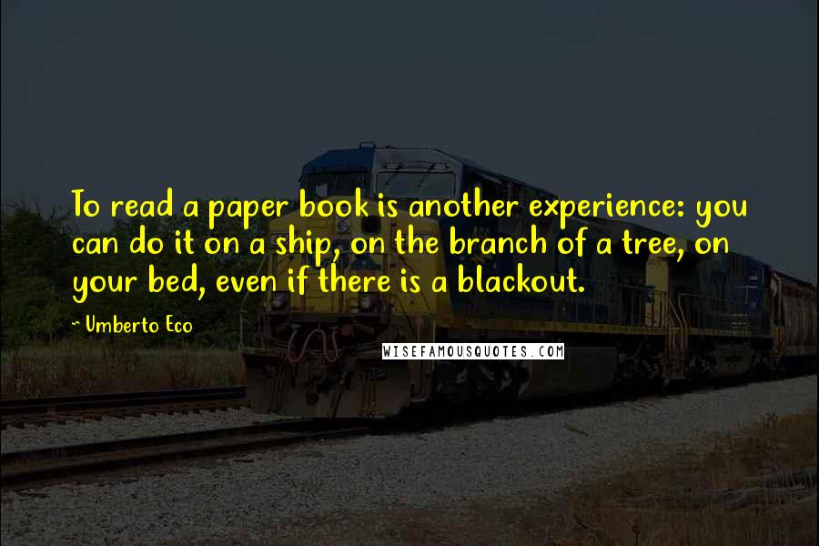 Umberto Eco quotes: To read a paper book is another experience: you can do it on a ship, on the branch of a tree, on your bed, even if there is a blackout.