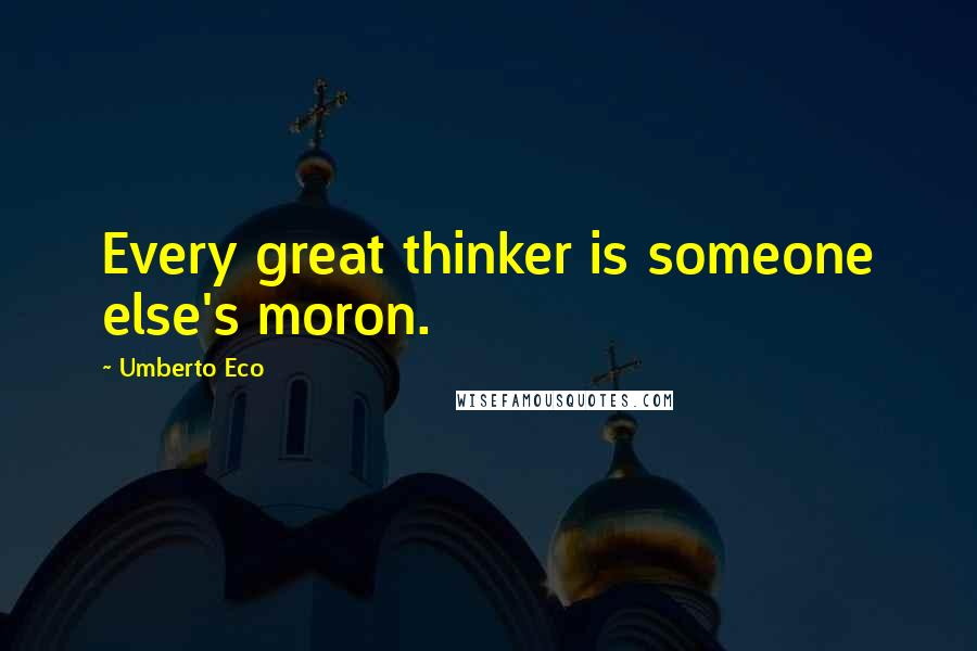 Umberto Eco quotes: Every great thinker is someone else's moron.