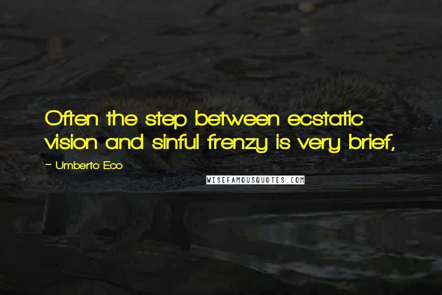Umberto Eco quotes: Often the step between ecstatic vision and sinful frenzy is very brief,