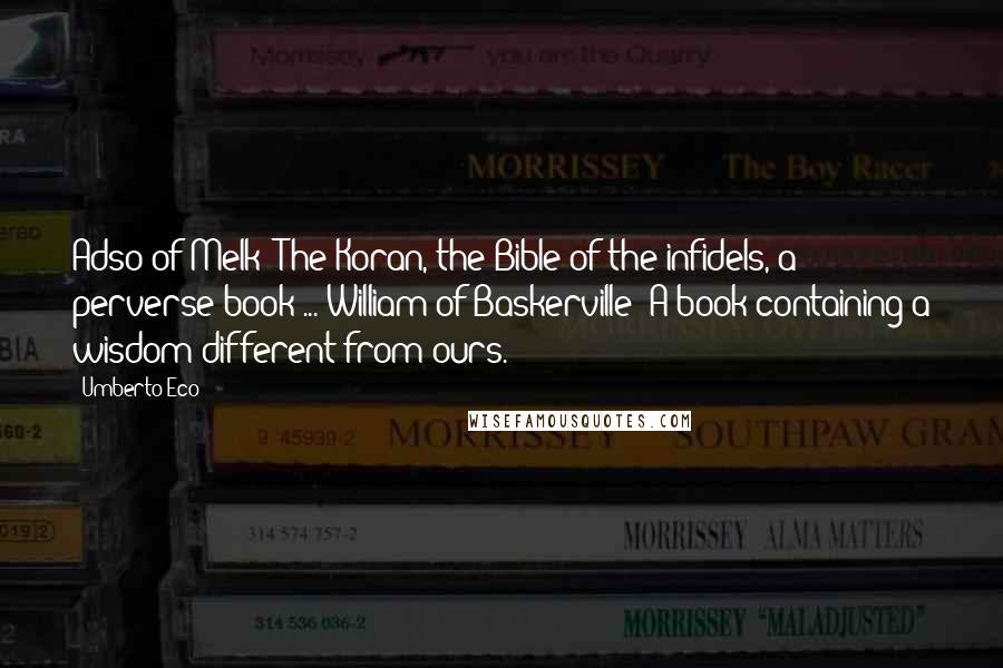 Umberto Eco quotes: Adso of Melk: The Koran, the Bible of the infidels, a perverse book ... William of Baskerville: A book containing a wisdom different from ours.