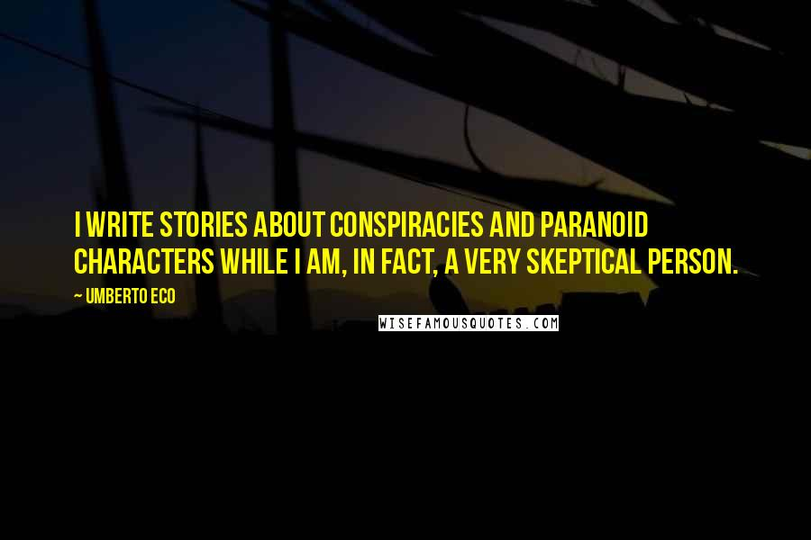 Umberto Eco quotes: I write stories about conspiracies and paranoid characters while I am, in fact, a very skeptical person.