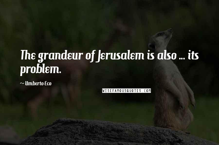 Umberto Eco quotes: The grandeur of Jerusalem is also ... its problem.
