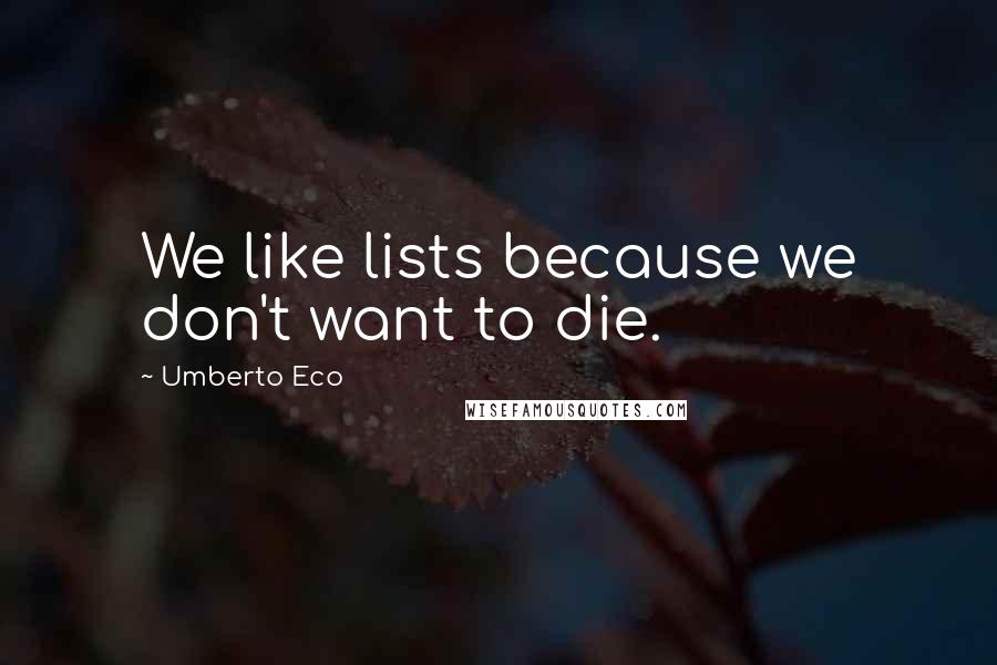 Umberto Eco quotes: We like lists because we don't want to die.