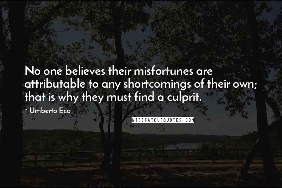 Umberto Eco quotes: No one believes their misfortunes are attributable to any shortcomings of their own; that is why they must find a culprit.