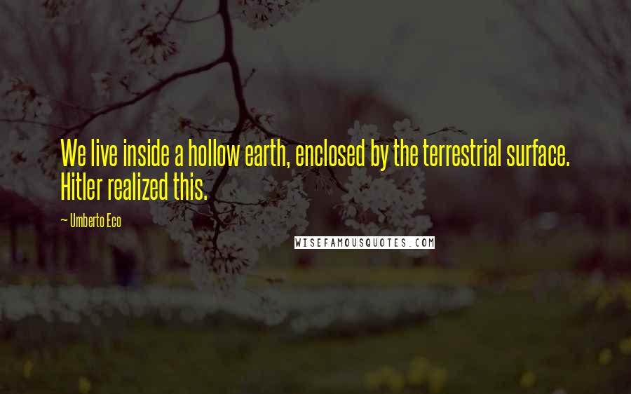 Umberto Eco quotes: We live inside a hollow earth, enclosed by the terrestrial surface. Hitler realized this.