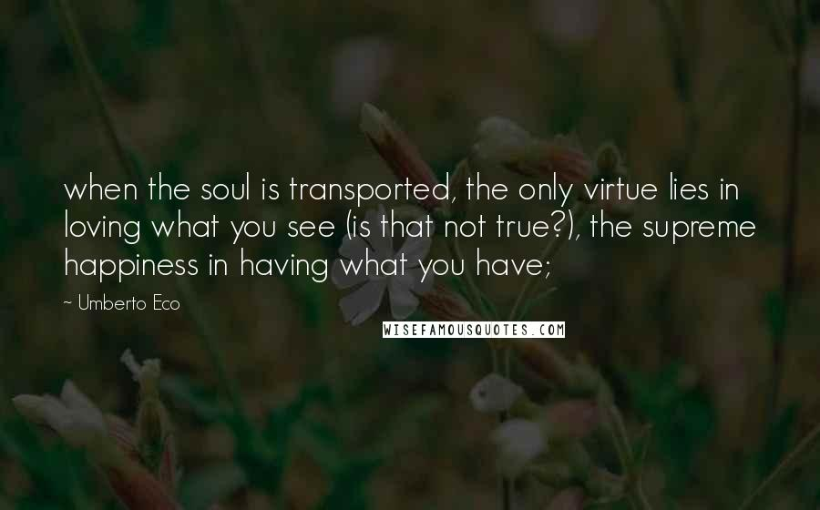 Umberto Eco quotes: when the soul is transported, the only virtue lies in loving what you see (is that not true?), the supreme happiness in having what you have;