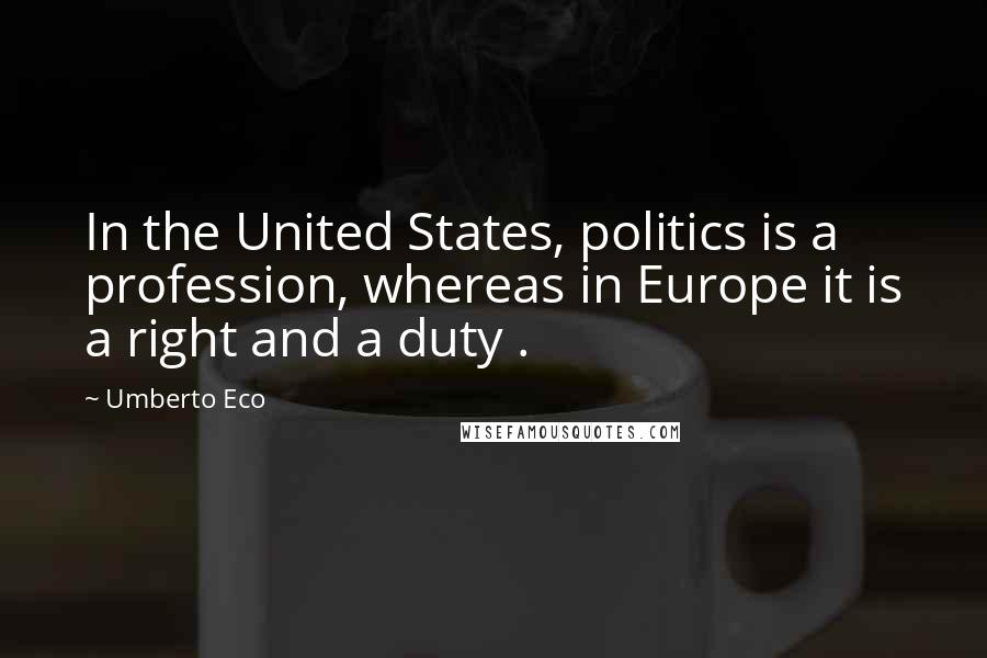 Umberto Eco quotes: In the United States, politics is a profession, whereas in Europe it is a right and a duty .