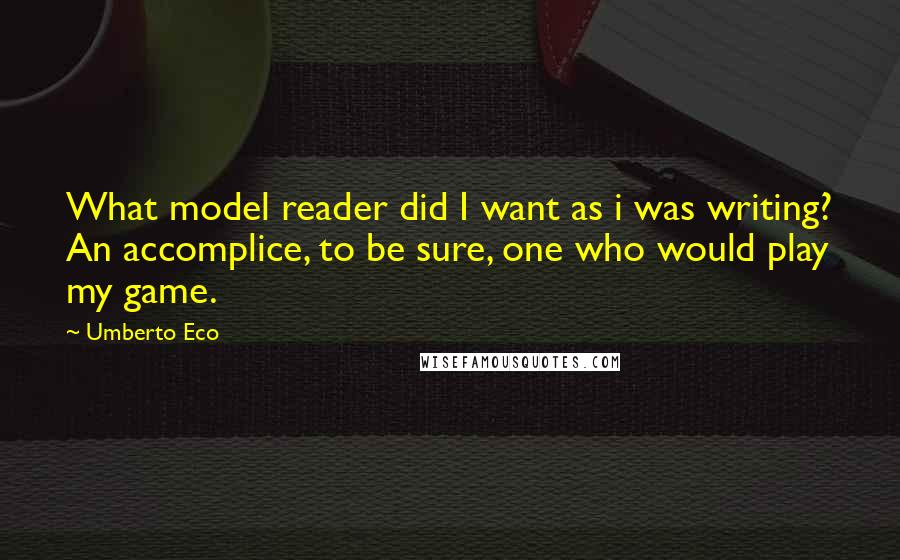 Umberto Eco quotes: What model reader did I want as i was writing? An accomplice, to be sure, one who would play my game.
