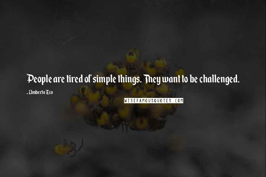 Umberto Eco quotes: People are tired of simple things. They want to be challenged.