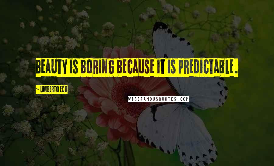 Umberto Eco quotes: Beauty is boring because it is predictable.