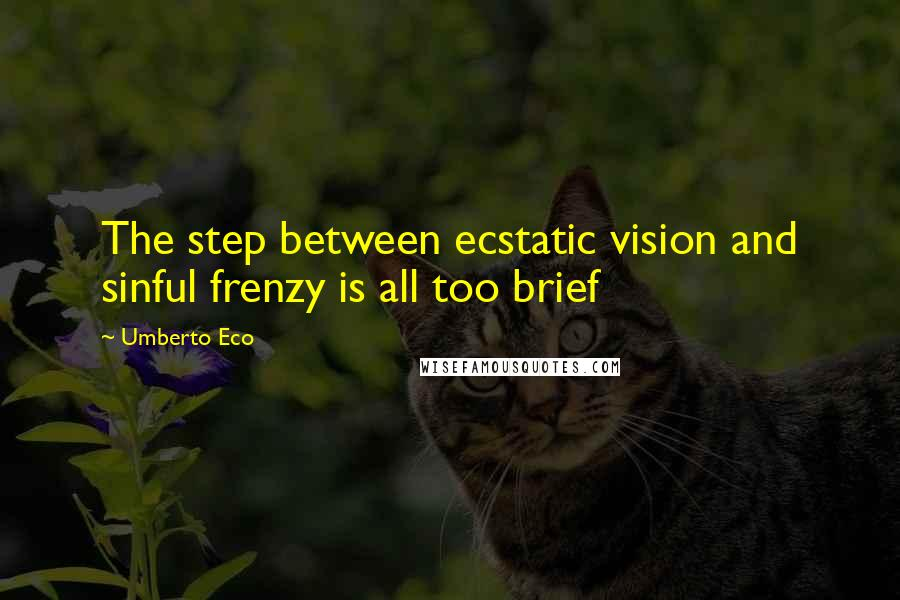 Umberto Eco quotes: The step between ecstatic vision and sinful frenzy is all too brief