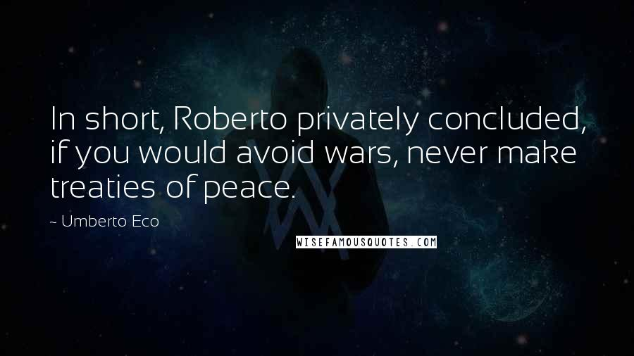 Umberto Eco quotes: In short, Roberto privately concluded, if you would avoid wars, never make treaties of peace.