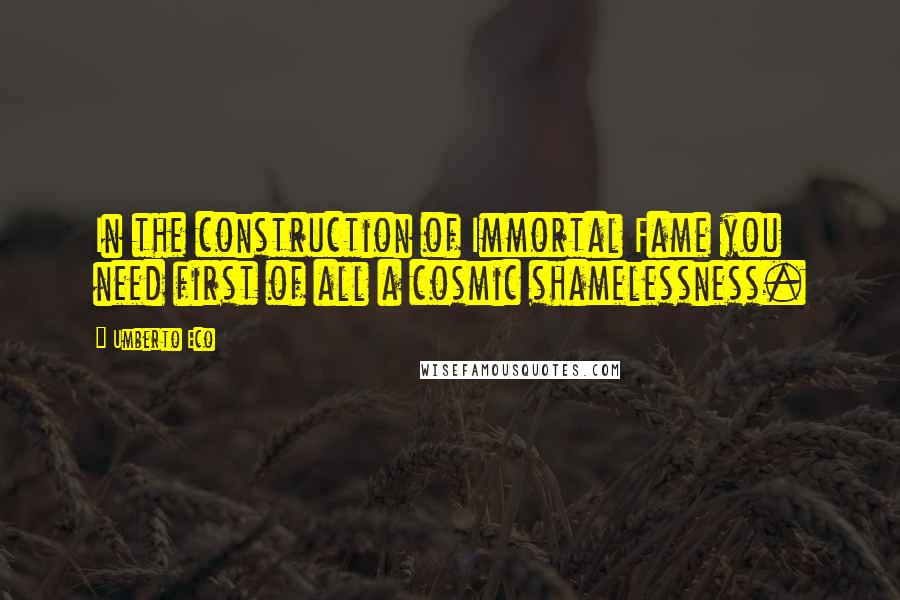 Umberto Eco quotes: In the construction of Immortal Fame you need first of all a cosmic shamelessness.