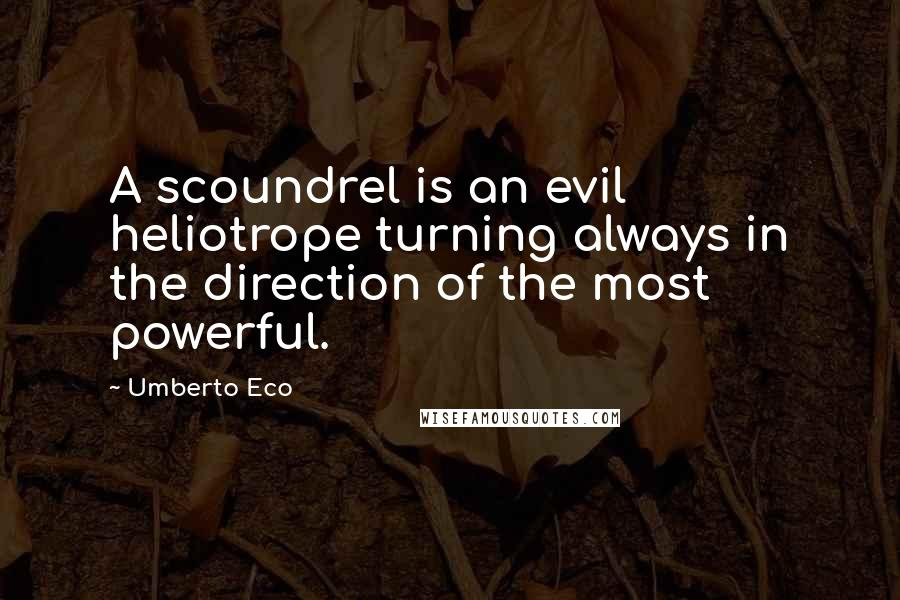Umberto Eco quotes: A scoundrel is an evil heliotrope turning always in the direction of the most powerful.