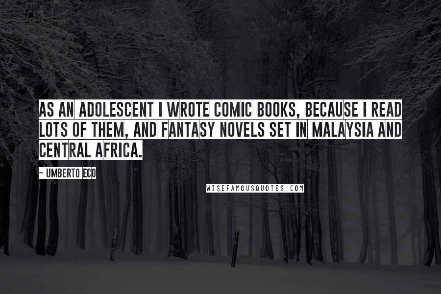 Umberto Eco quotes: As an adolescent I wrote comic books, because I read lots of them, and fantasy novels set in Malaysia and Central Africa.