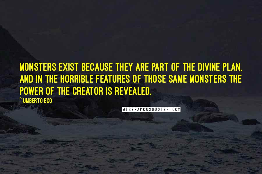 Umberto Eco quotes: Monsters exist because they are part of the divine plan, and in the horrible features of those same monsters the power of the creator is revealed.