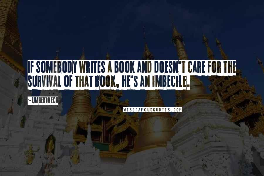 Umberto Eco quotes: If somebody writes a book and doesn't care for the survival of that book, he's an imbecile.