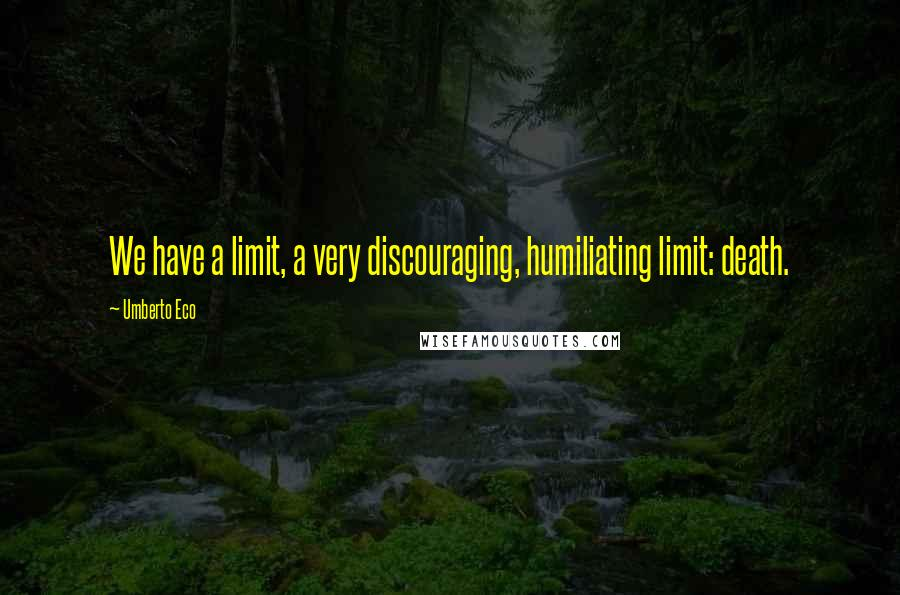 Umberto Eco quotes: We have a limit, a very discouraging, humiliating limit: death.