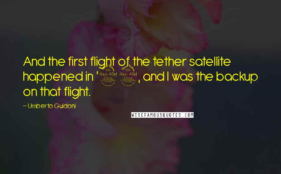Umberto Guidoni quotes: And the first flight of the tether satellite happened in '92, and I was the backup on that flight.