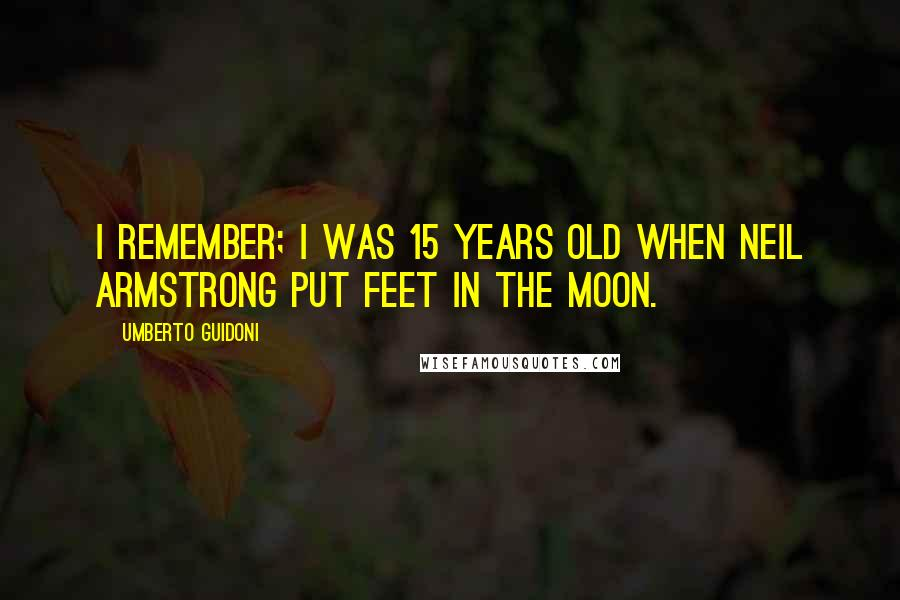 Umberto Guidoni quotes: I remember; I was 15 years old when Neil Armstrong put feet in the moon.