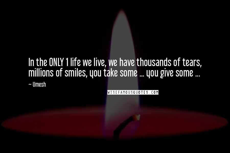 Umesh quotes: In the ONLY 1 life we live, we have thousands of tears, millions of smiles, you take some ... you give some ...