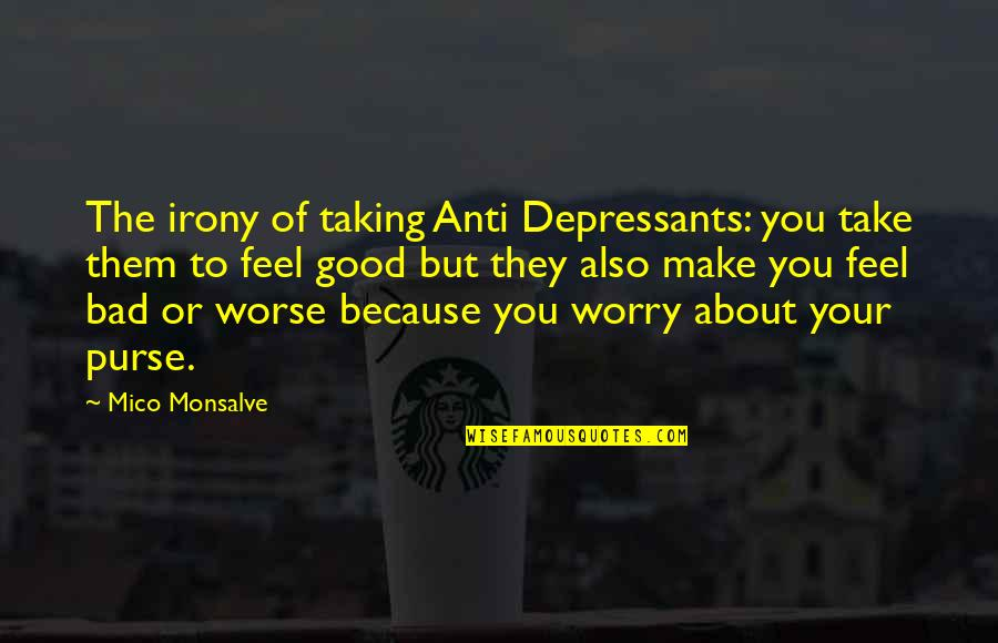 Umich Quotes By Mico Monsalve: The irony of taking Anti Depressants: you take