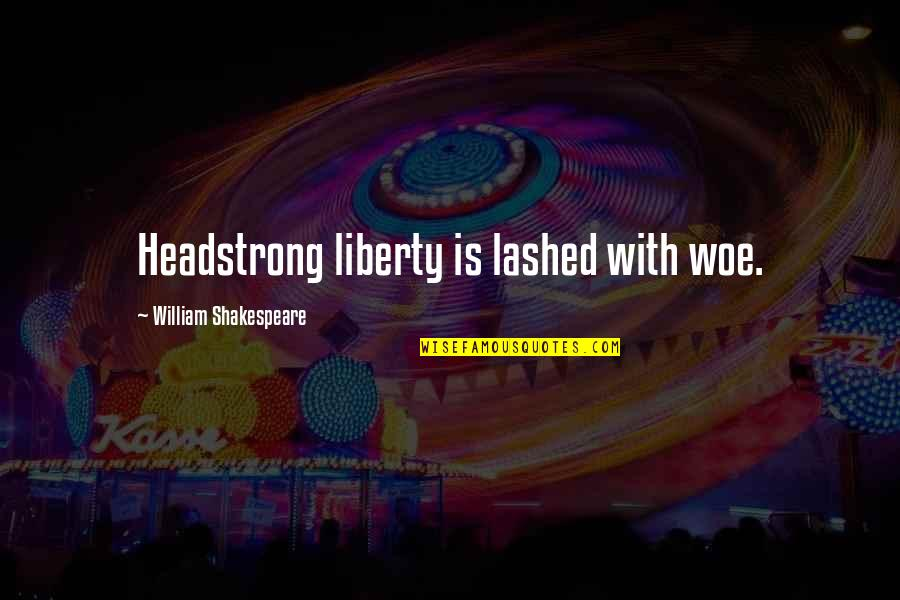 Umich Quotes By William Shakespeare: Headstrong liberty is lashed with woe.