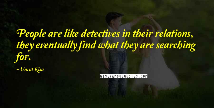 Umut Kisa quotes: People are like detectives in their relations, they eventually find what they are searching for.