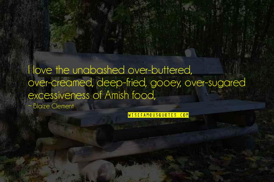 Unabashed Quotes By Blaize Clement: I love the unabashed over-buttered, over-creamed, deep-fried, gooey,