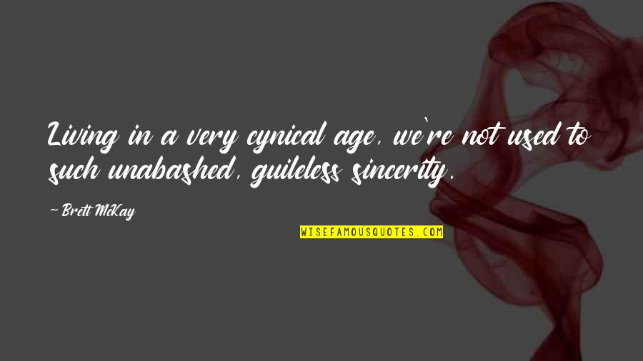Unabashed Quotes By Brett McKay: Living in a very cynical age, we're not